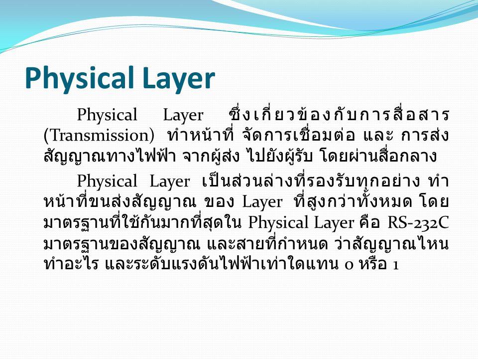 Physical Layer Physical Layer ซึ่งเกี่ยวข้องกับการสื่อสาร (Transmission) ทำหน้าที่ จัดการเชื่อมต่อ และ การส่ง สัญญาณทางไฟฟ้า จากผู้ส่ง ไปยังผู้รับ โดย