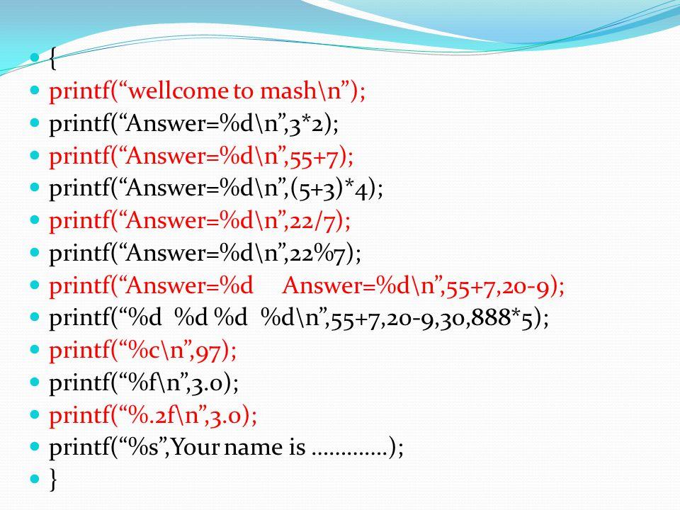 """{ printf(""""wellcome to mash\n""""); printf(""""Answer=%d\n"""",3*2); printf(""""Answer=%d\n"""",55+7); printf(""""Answer=%d\n"""",(5+3)*4); printf(""""Answer=%d\n"""",22/7); prin"""