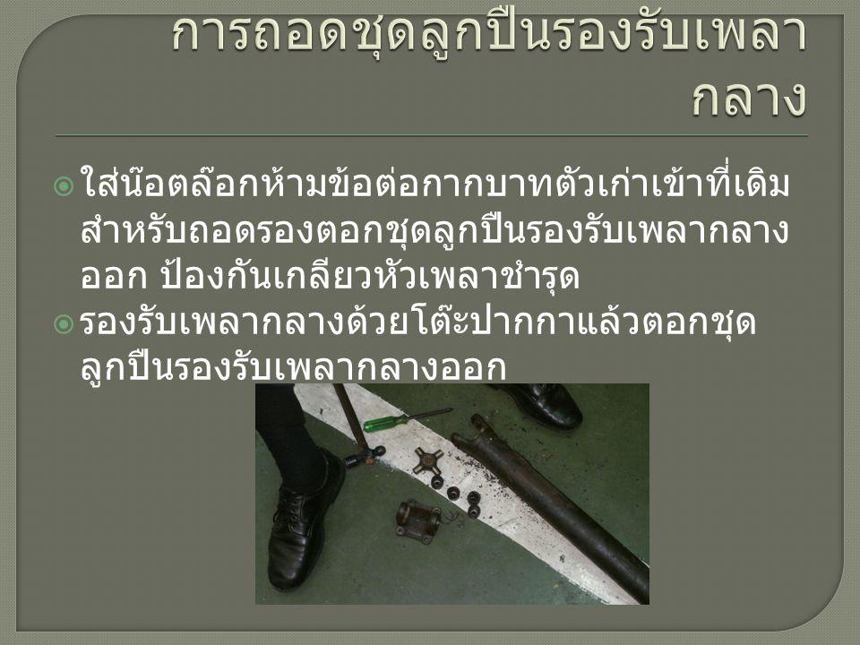  ใส่น๊อตล๊อกห้ามข้อต่อกากบาทตัวเก่าเข้าที่เดิม สำหรับถอดรองตอกชุดลูกปืนรองรับเพลากลาง ออก ป้องกันเกลียวหัวเพลาชำรุด  รองรับเพลากลางด้วยโต๊ะปากกาแล้วตอกชุด ลูกปืนรองรับเพลากลางออก