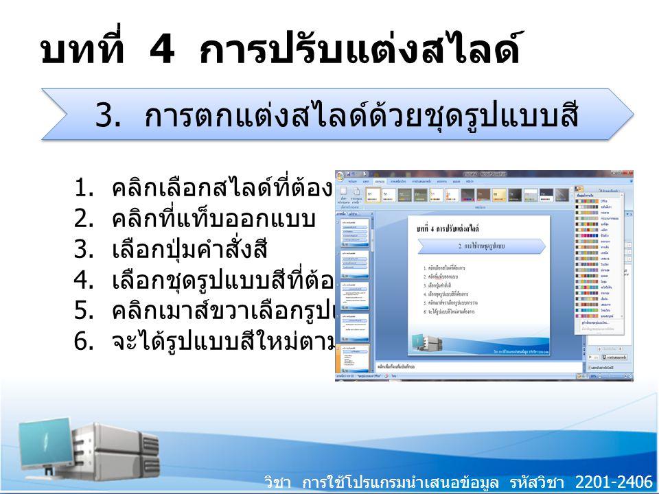 วิชา การใช้โปรแกรมนำเสนอข้อมูล รหัสวิชา 2201-2406 บทที่ 4 การปรับแต่งสไลด์ 1. คลิกเลือกสไลด์ที่ต้องการ 2. คลิกที่แท็บออกแบบ 3. เลือกปุ่มคำสั่งสี 4. เล