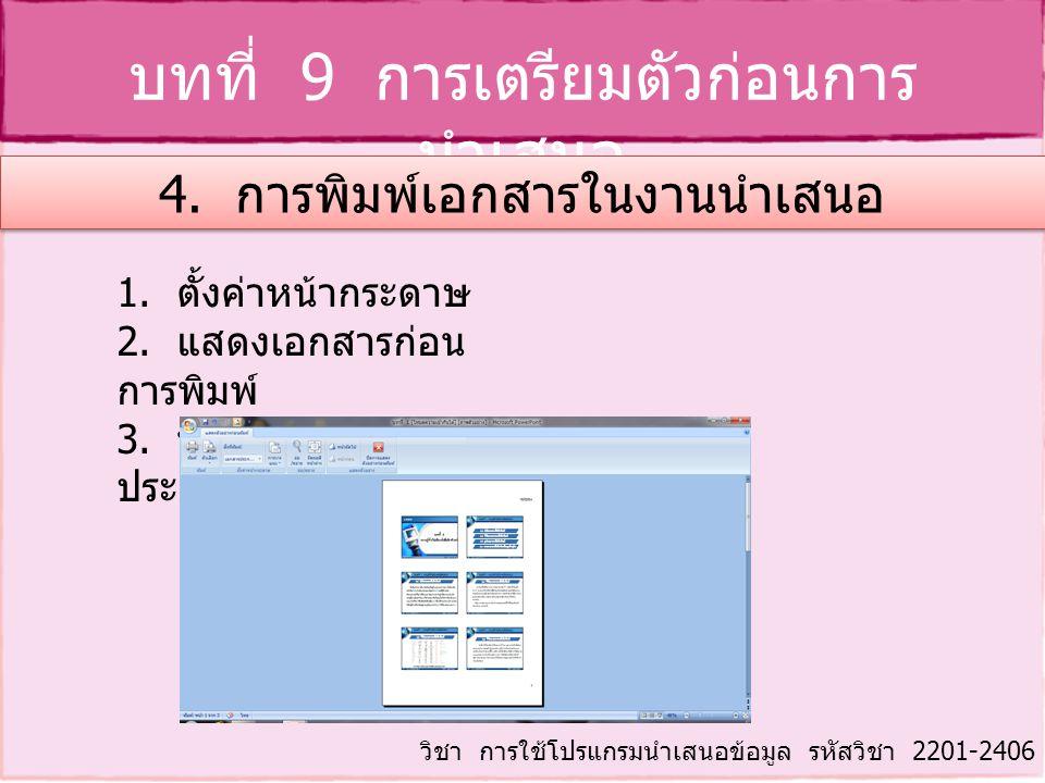 บทที่ 9 การเตรียมตัวก่อนการ นำเสนอ วิชา การใช้โปรแกรมนำเสนอข้อมูล รหัสวิชา 2201-2406 4. การพิมพ์เอกสารในงานนำเสนอ 1. ตั้งค่าหน้ากระดาษ 2. แสดงเอกสารก่