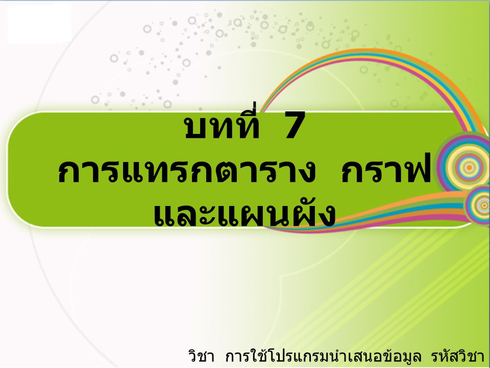 บทที่ 7 การแทรกตาราง กราฟ และแผนผัง วิชา การใช้โปรแกรมนำเสนอข้อมูล รหัสวิชา 2201-2406 9.