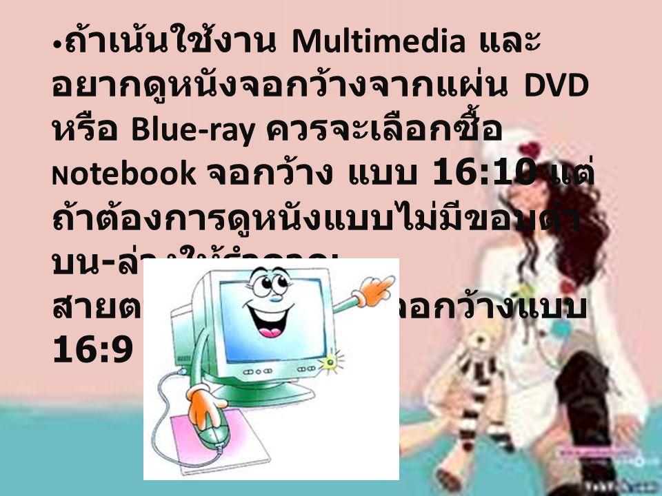 ถ้าเน้นใช้งาน Multimedia และ อยากดูหนังจอกว้างจากแผ่น DVD หรือ Blue-ray ควรจะเลือกซื้อ N otebook จอกว้าง แบบ 16:10 แต่ ถ้าต้องการดูหนังแบบไม่มีขอบดำ บน - ล่างให้รำคาญ สายตาก็ควรเลือกซื้อจอกว้างแบบ 16:9