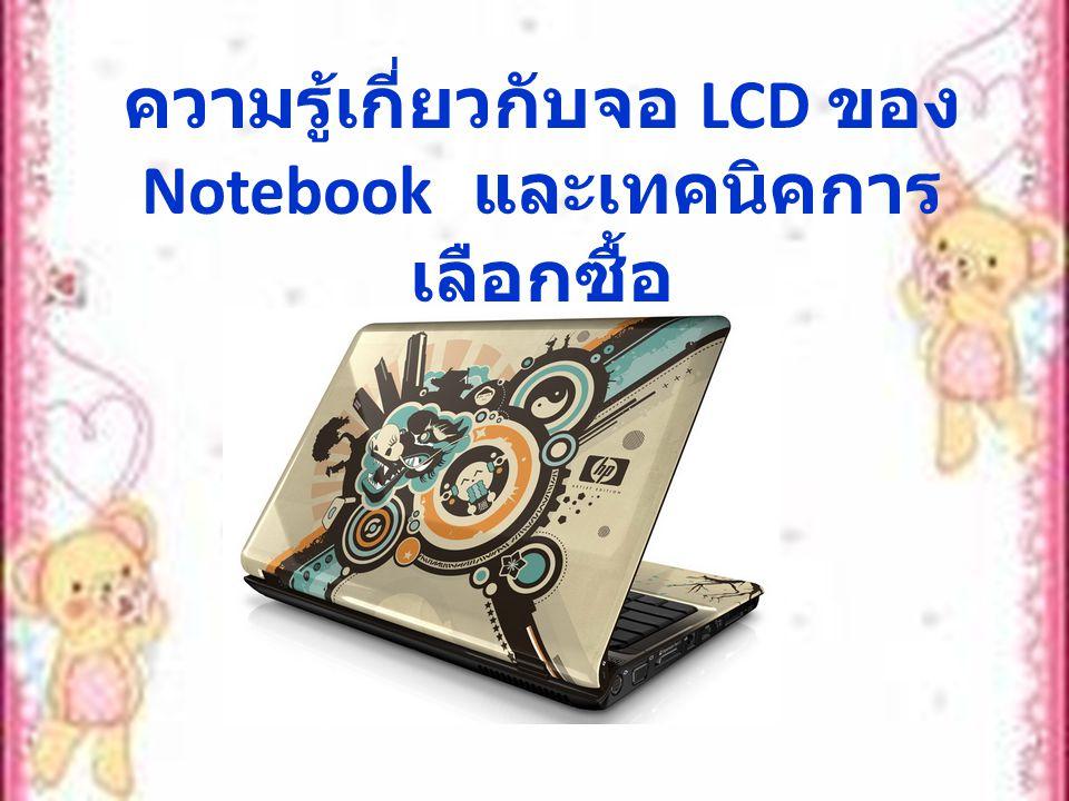 ถ้าคุณกำลังมองหา Notebook ไว้ ใช้งานสักตัว นอกจากการ พิจารณาเลือก สเป็กของเครื่องที่ คุณต้องการแล้ว แน่นอนว่าคุณ จะต้องเอาสเป็กของจอ LCD มา เป็นองค์ประกอบในการพิจารณา เลือกซื้อด้วยเช่นกัน ซึ่งการเลือก LCD สำหรับ N otebook ที่เหมาะสมนั้น จะต้อง คำนึงถึงองค์ประกอบดังนี้ :