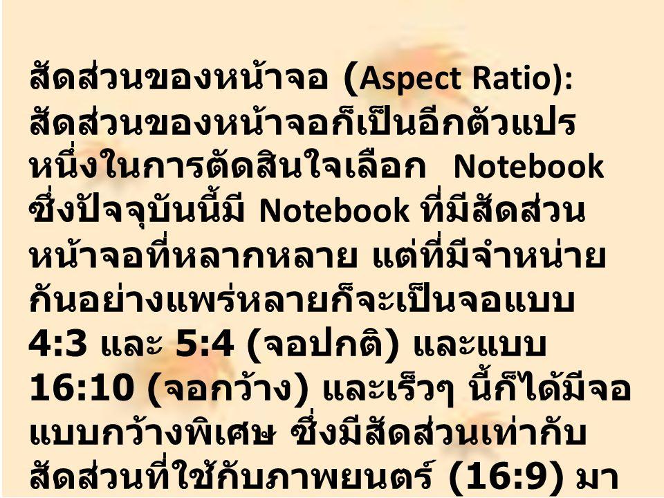 สัดส่วนของหน้าจอ (Aspect Ratio): สัดส่วนของหน้าจอก็เป็นอีกตัวแปร หนึ่งในการตัดสินใจเลือก Notebook ซึ่งปัจจุบันนี้มี Notebook ที่มีสัดส่วน หน้าจอที่หลากหลาย แต่ที่มีจำหน่าย กันอย่างแพร่หลายก็จะเป็นจอแบบ 4:3 และ 5:4 ( จอปกติ ) และแบบ 16:10 ( จอกว้าง ) และเร็วๆ นี้ก็ได้มีจอ แบบกว้างพิเศษ ซึ่งมีสัดส่วนเท่ากับ สัดส่วนที่ใช้กับภาพยนตร์ (16:9) มา ให้เลือกอีกด้วย