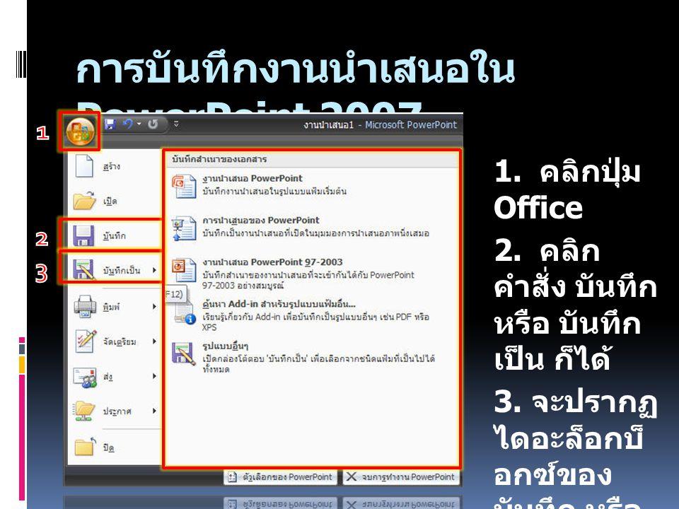 การบันทึกงานนำเสนอใน PowerPoint 2007 1. คลิกปุ่ม Office 2. คลิก คำสั่ง บันทึก หรือ บันทึก เป็น ก็ได้ 3. จะปรากฏ ไดอะล็อกบ็ อกซ์ของ บันทึก หรือ บันทึกเ