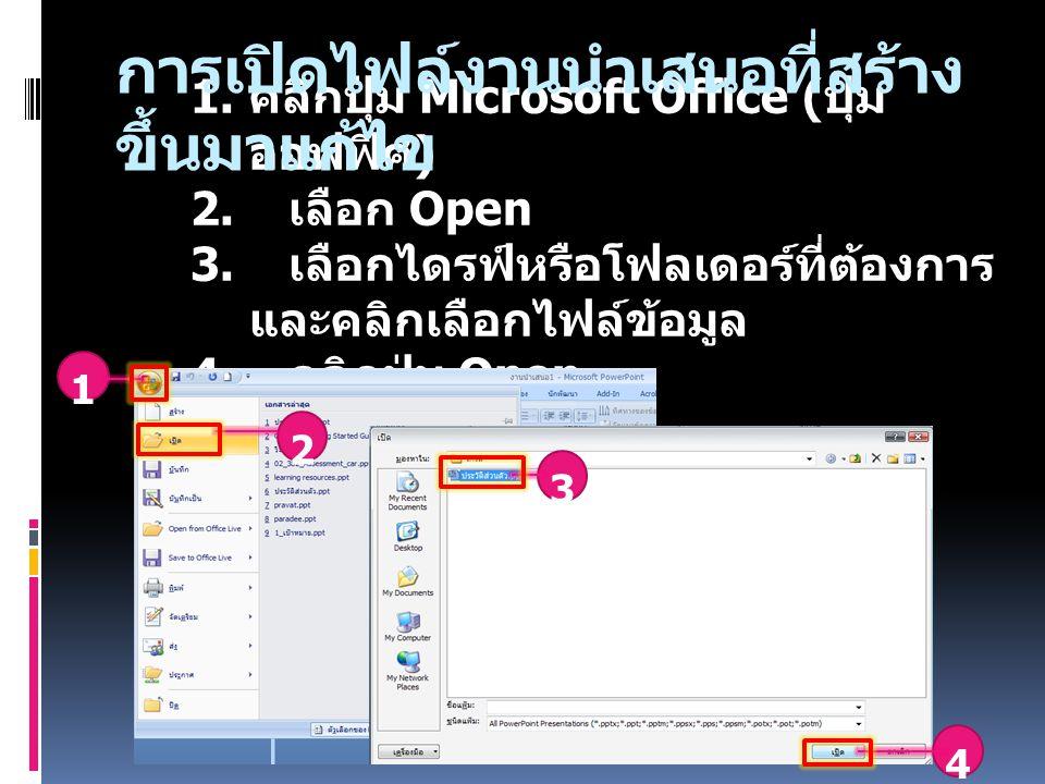 1. คลิกปุ่ม Microsoft Office ( ปุ่ม ออฟฟิศ ) 2. เลือก Open 3. เลือกไดรฟ์หรือโฟลเดอร์ที่ต้องการ และคลิกเลือกไฟล์ข้อมูล 4. คลิกปุ่ม Open 2 3 4 1 การเปิด