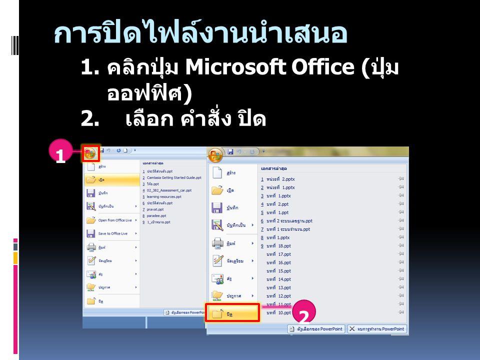 1. คลิกปุ่ม Microsoft Office ( ปุ่ม ออฟฟิศ ) 2. เลือก คำสั่ง ปิด 2 1 การปิดไฟล์งานนำเสนอ