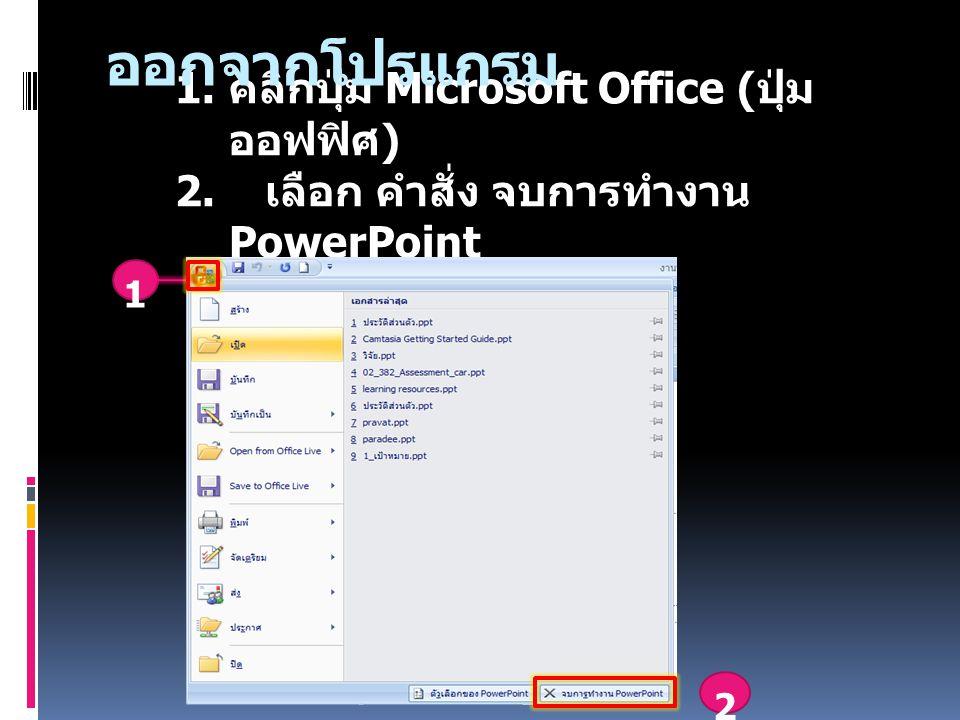 1. คลิกปุ่ม Microsoft Office ( ปุ่ม ออฟฟิศ ) 2. เลือก คำสั่ง จบการทำงาน PowerPoint 2 1 ออกจากโปรแกรม