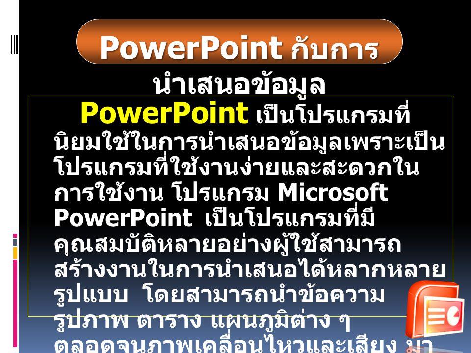 เป็นโปรแกรมที่ นิยมใช้ในการนำเสนอข้อมูลเพราะเป็น โปรแกรมที่ใช้งานง่ายและสะดวกใน การใช้งาน โปรแกรม Microsoft PowerPoint เป็นโปรแกรมที่ นิยมใช้ในการนำเส