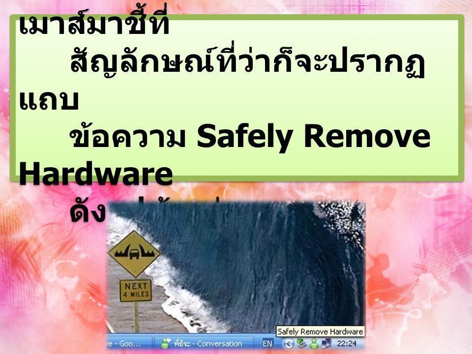 2. เมื่อเราใช้เสร็จก็ให้เลื่อน เมาส์มาชี้ที่ สัญลักษณ์ที่ว่าก็จะปรากฏ แถบ ข้อความ Safely Remove Hardware ดังรูปข้างล่าง 2. เมื่อเราใช้เสร็จก็ให้เลื่อน