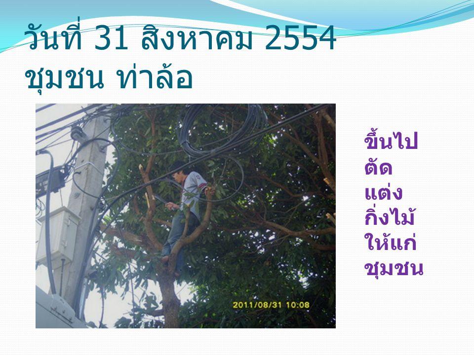 วันที่ 31 สิงหาคม 2554 ชุมชน ท่าล้อ ขึ้นไป ตัด แต่ง กิ่งไม้ ให้แก่ ชุมชน