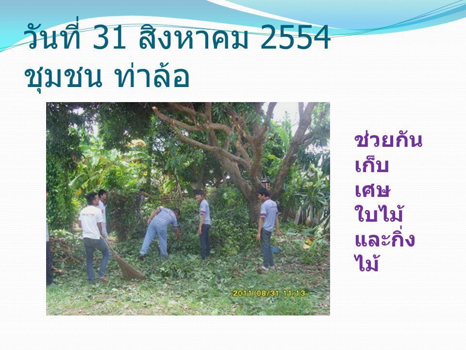 วันที่ 31 สิงหาคม 2554 ชุมชน ท่าล้อ ช่วยกัน เก็บ เศษ ใบไม้ และกิ่ง ไม้