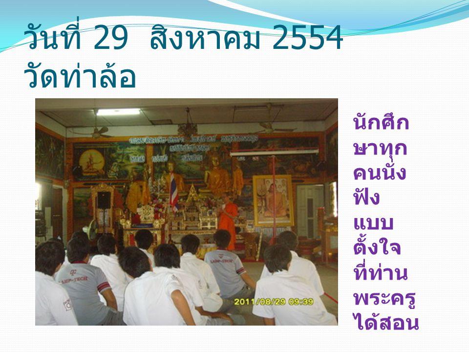 วันที่ 29 สิงหาคม 2554 วัดท่าล้อ นักศึก ษาทุก คนนั่ง ฟัง แบบ ตั้งใจ ที่ท่าน พระครู ได้สอน