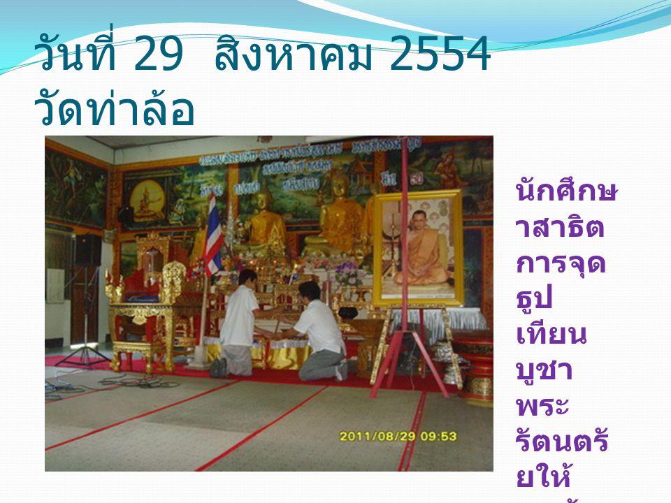 วันที่ 29 สิงหาคม 2554 วัดท่าล้อ นักศึกษ าสาธิต การจุด ธูป เทียน บูชา พระ รัตนตรั ยให้ ถูกต้อง