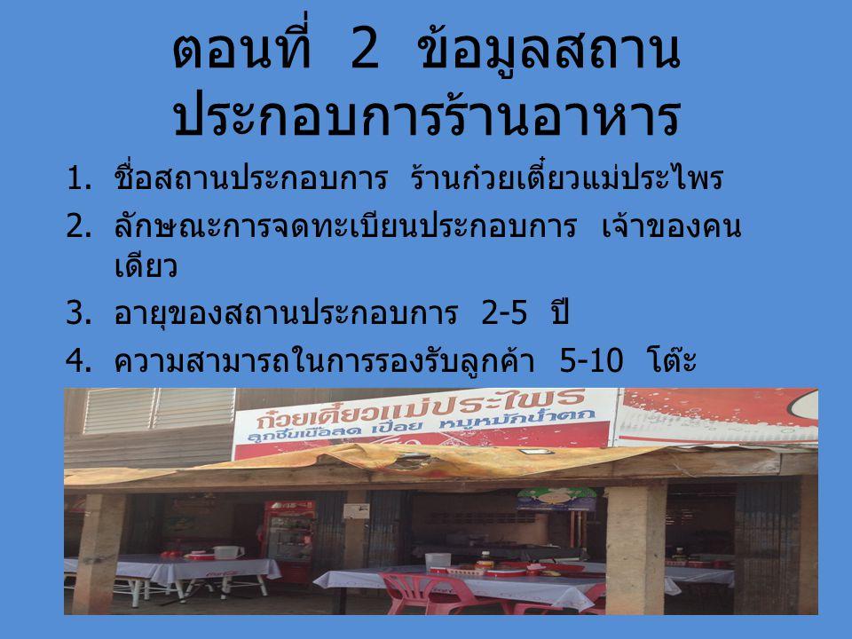 ตอนที่ 2 ข้อมูลสถาน ประกอบการร้านอาหาร 1. ชื่อสถานประกอบการ ร้านก๋วยเตี๋ยวแม่ประไพร 2. ลักษณะการจดทะเบียนประกอบการ เจ้าของคน เดียว 3. อายุของสถานประกอ