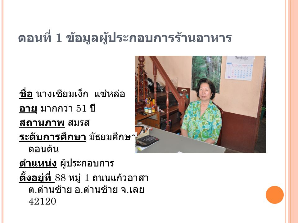 ตอนที่ 1 ข้อมูลผู้ประกอบการร้านอาหาร ชื่อ นางเซียมเง็ก แซ่หล่อ อายุ มากกว่า 51 ปี สถานภาพ สมรส ระดับการศึกษา มัธยมศึกษา ตอนต้น ตำแหน่ง ผู้ประกอบการ ตั้งอยู่ที่ 88 หมู่ 1 ถนนแก้วอาสา ต.
