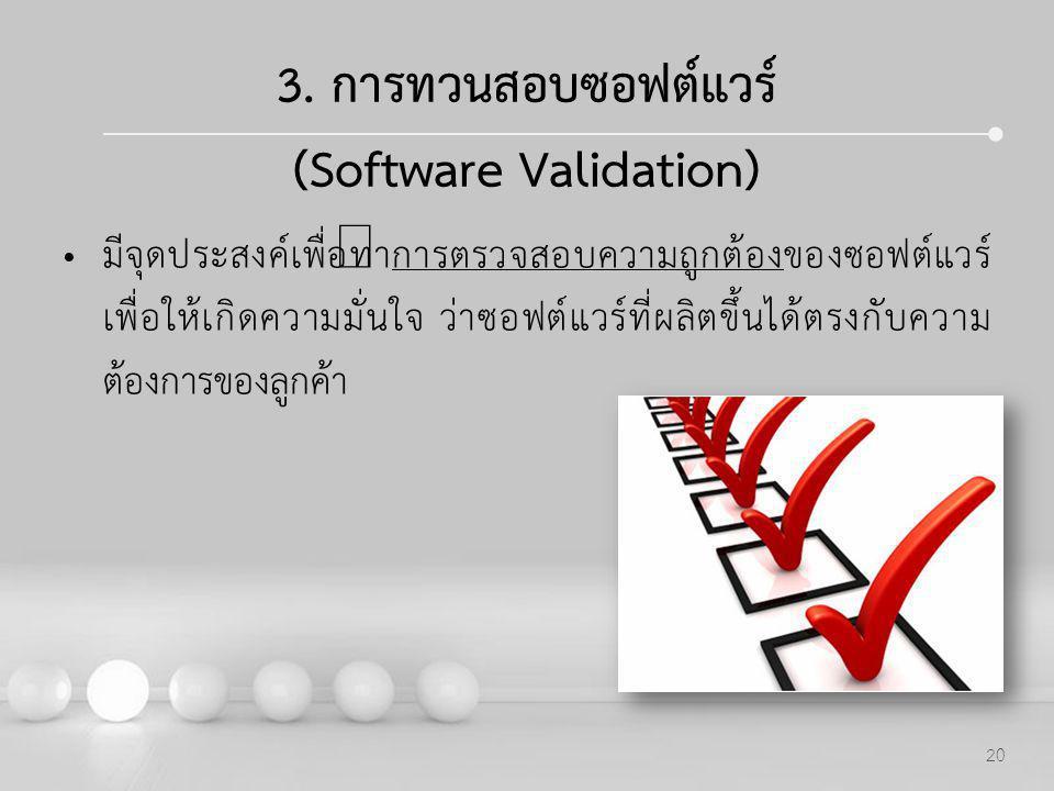 Powerpoint Templates 20 3. การทวนสอบซอฟต์แวร์ (Software Validation) มีจุดประสงค์เพื่อทำการตรวจสอบความถูกต้องของซอฟต์แวร์ เพื่อให้เกิดความมั่นใจ ว่าซอฟ