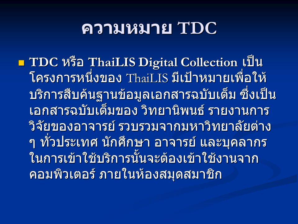 ความหมาย TDC TDC หรือ ThaiLIS Digital Collection เป็น โครงการหนึ่งของ ThaiLIS มีเป้าหมายเพื่อให้ บริการสืบค้นฐานข้อมูลเอกสารฉบับเต็ม ซึ่งเป็น เอกสารฉบ