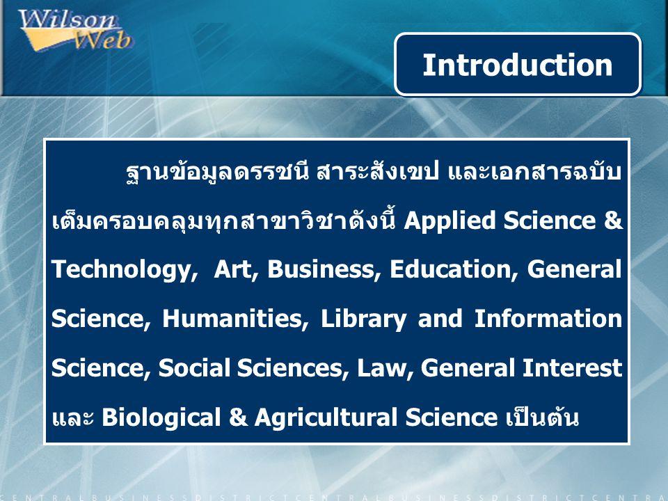 ฐานข้อมูลดรรชนี สาระสังเขป และเอกสารฉบับ เต็มครอบคลุมทุกสาขาวิชาดังนี้ Applied Science & Technology, Art, Business, Education, General Science, Humanities, Library and Information Science, Social Sciences, Law, General Interest และ Biological & Agricultural Science เป็นต้น Introduction