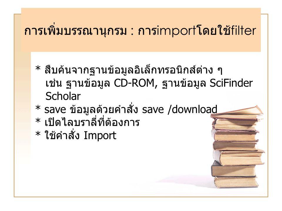การเพิ่มบรรณานุกรม : การ import โดยใช้ filter * สืบค้นจากฐานข้อมูลอิเล็กทรอนิกส์ต่าง ๆ เช่น ฐานข้อมูล CD-ROM, ฐานข้อมูล SciFinder Scholar * save ข้อมู