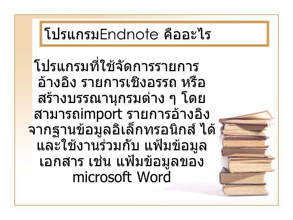 โปรแกรม Endnote คืออะไร โปรแกรมที่ใช้จัดการรายการ อ้างอิง รายการเชิงอรรถ หรือ สร้างบรรณานุกรมต่าง ๆ โดย สามารถimport รายการอ้างอิง จากฐานข้อมูลอิเล็กทรอนิกส์ ได้ และใช้งานร่วมกับ แฟ้มข้อมูล เอกสาร เช่น แฟ้มข้อมูลของ microsoft Word