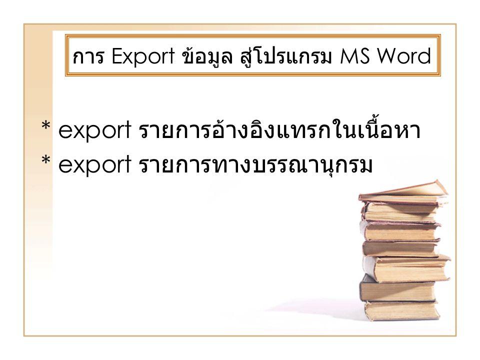 การ Export ข้อมูล สู่โปรแกรม MS Word * export รายการอ้างอิงแทรกในเนื้อหา * export รายการทางบรรณานุกรม