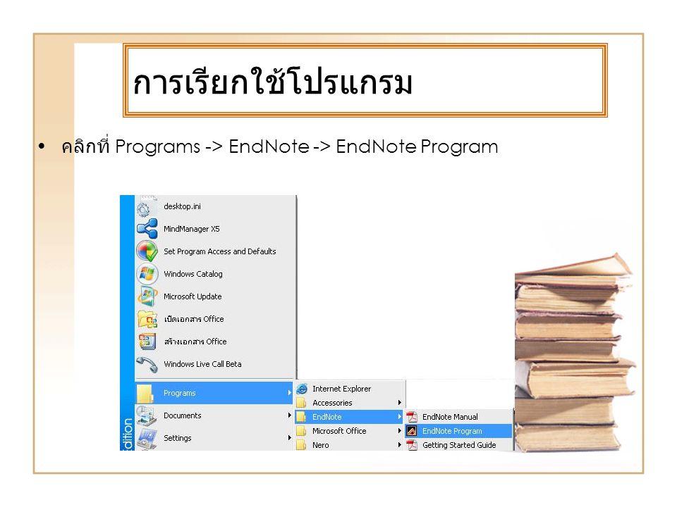 การเรียกใช้โปรแกรม คลิกที่ Programs -> EndNote -> EndNote Program