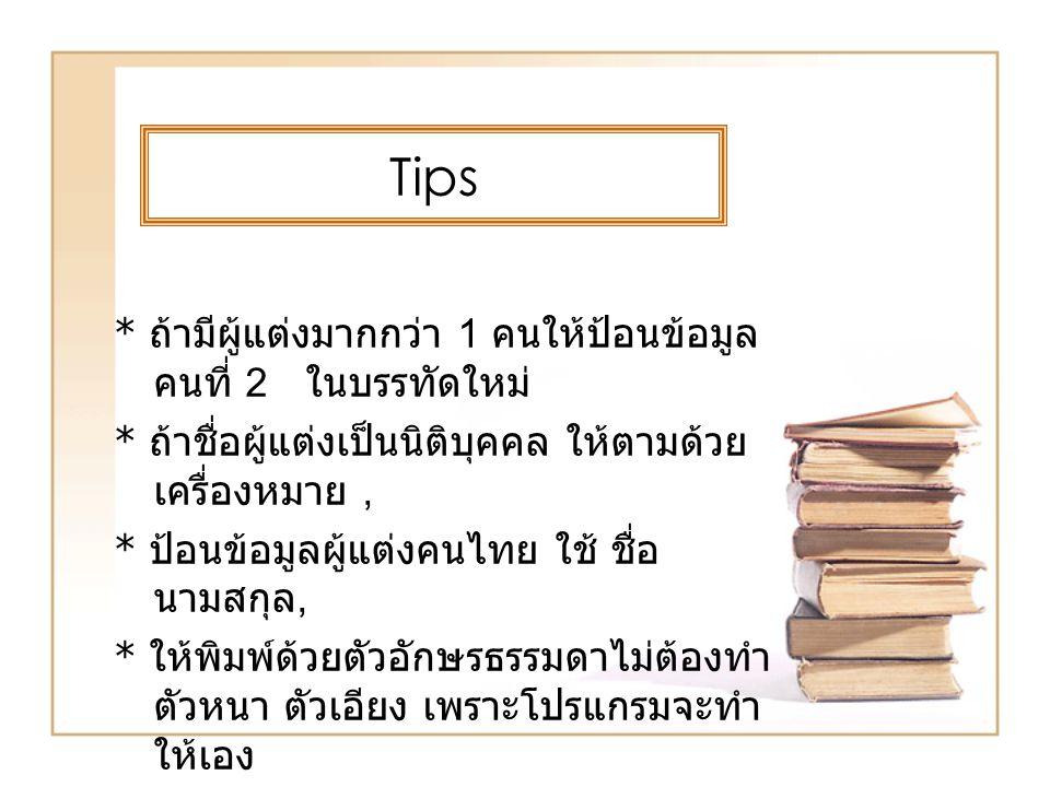 Tips * ถ้ามีผู้แต่งมากกว่า 1 คนให้ป้อนข้อมูล คนที่ 2 ในบรรทัดใหม่ * ถ้าชื่อผู้แต่งเป็นนิติบุคคล ให้ตามด้วย เครื่องหมาย, * ป้อนข้อมูลผู้แต่งคนไทย ใช้ ช