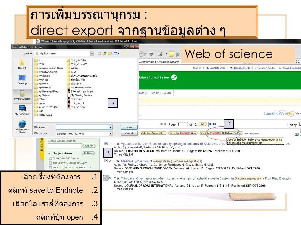 การเพิ่มบรรณานุกรม : direct export จากฐานข้อมูลต่าง ๆ Web of science 1 2 3 1.เลือกเรื่องที่ต้องการ 2.คลิกที่ save to Endnote 3.เลือกไลบราลี่ที่ต้องการ 4.คลิกที่ปุ่ม open
