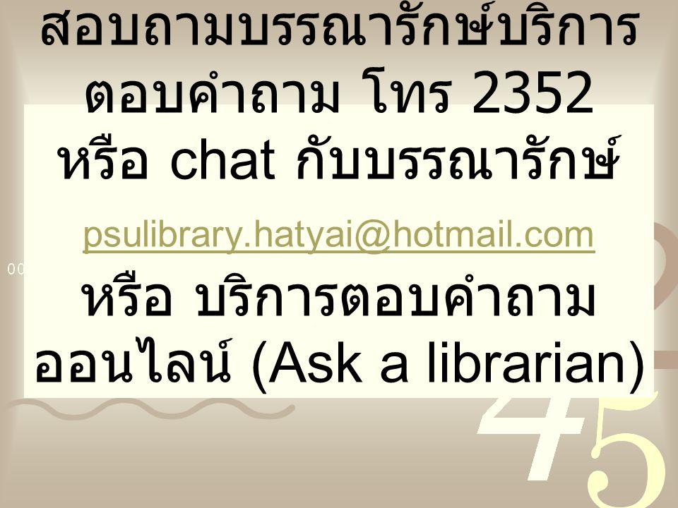 มีข้อสงสัยใด ๆ โปรด สอบถามบรรณารักษ์บริการ ตอบคำถาม โทร 2352 หรือ chat กับบรรณารักษ์ psulibrary.hatyai@hotmail.com หรือ บริการตอบคำถาม ออนไลน์ (Ask a librarian) psulibrary.hatyai@hotmail.com