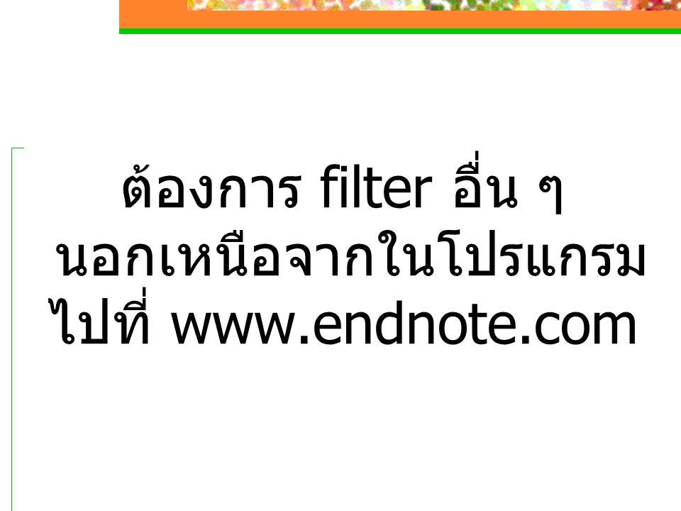ต้องการ filter อื่น ๆ นอกเหนือจากในโปรแกรม ไปที่ www.endnote.com