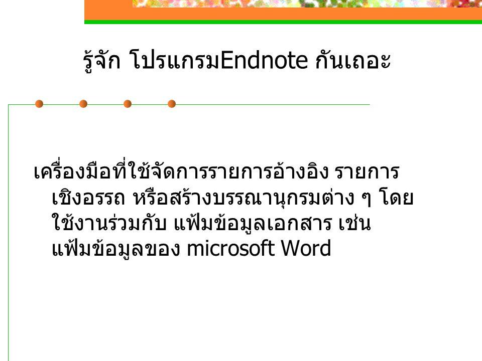 รู้จัก โปรแกรมEndnote กันเถอะ เครื่องมือที่ใช้จัดการรายการอ้างอิง รายการ เชิงอรรถ หรือสร้างบรรณานุกรมต่าง ๆ โดย ใช้งานร่วมกับ แฟ้มข้อมูลเอกสาร เช่น แฟ้มข้อมูลของ microsoft Word