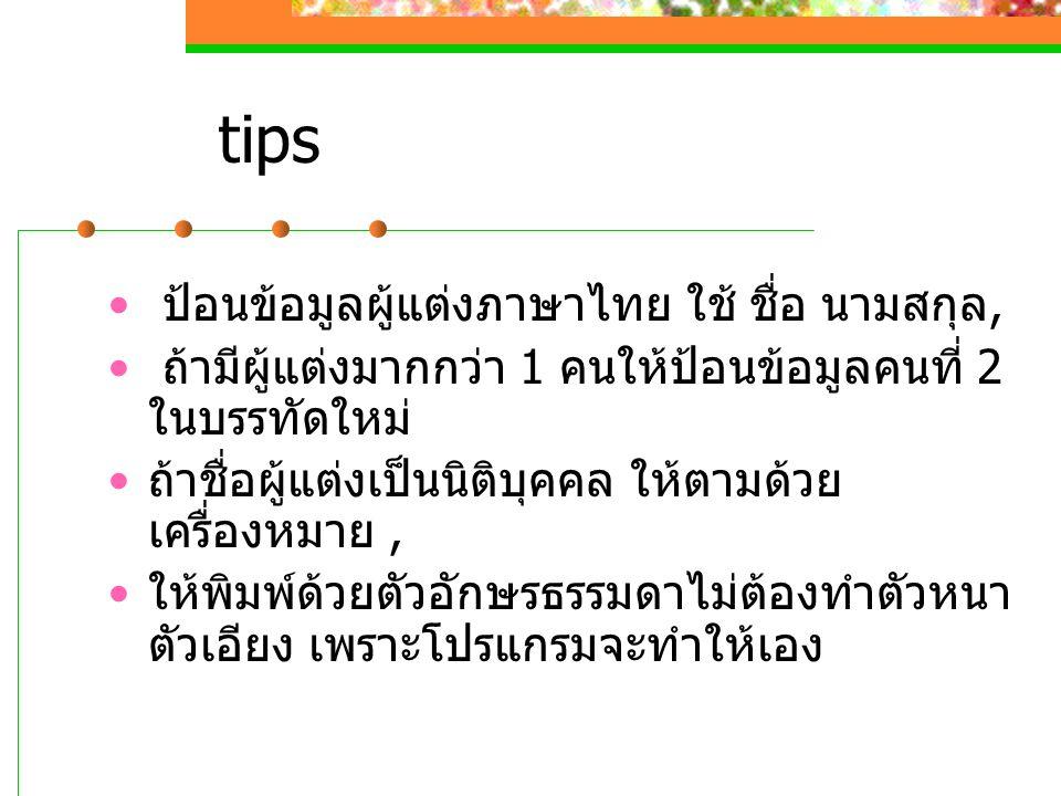 tips ป้อนข้อมูลผู้แต่งภาษาไทย ใช้ ชื่อ นามสกุล, ถ้ามีผู้แต่งมากกว่า 1 คนให้ป้อนข้อมูลคนที่ 2 ในบรรทัดใหม่ ถ้าชื่อผู้แต่งเป็นนิติบุคคล ให้ตามด้วย เครื่องหมาย, ให้พิมพ์ด้วยตัวอักษรธรรมดาไม่ต้องทำตัวหนา ตัวเอียง เพราะโปรแกรมจะทำให้เอง