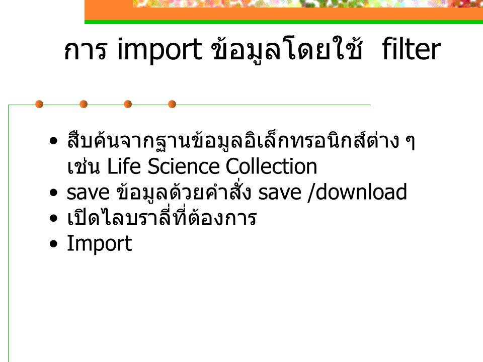 การ import ข้อมูลโดยใช้ filter สืบค้นจากฐานข้อมูลอิเล็กทรอนิกส์ต่าง ๆ เช่น Life Science Collection save ข้อมูลด้วยคำสั่ง save /download เปิดไลบราลี่ที่ต้องการ Import
