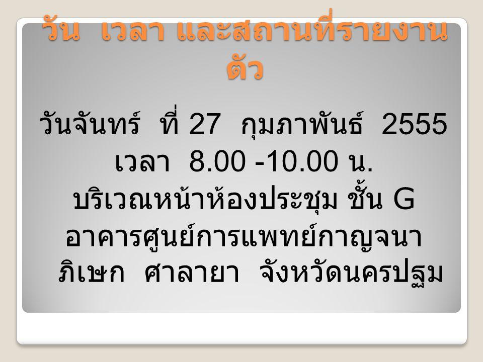 วัน เวลา และสถานที่รายงาน ตัว วันจันทร์ ที่ 27 กุมภาพันธ์ 2555 เวลา 8.00 -10.00 น.