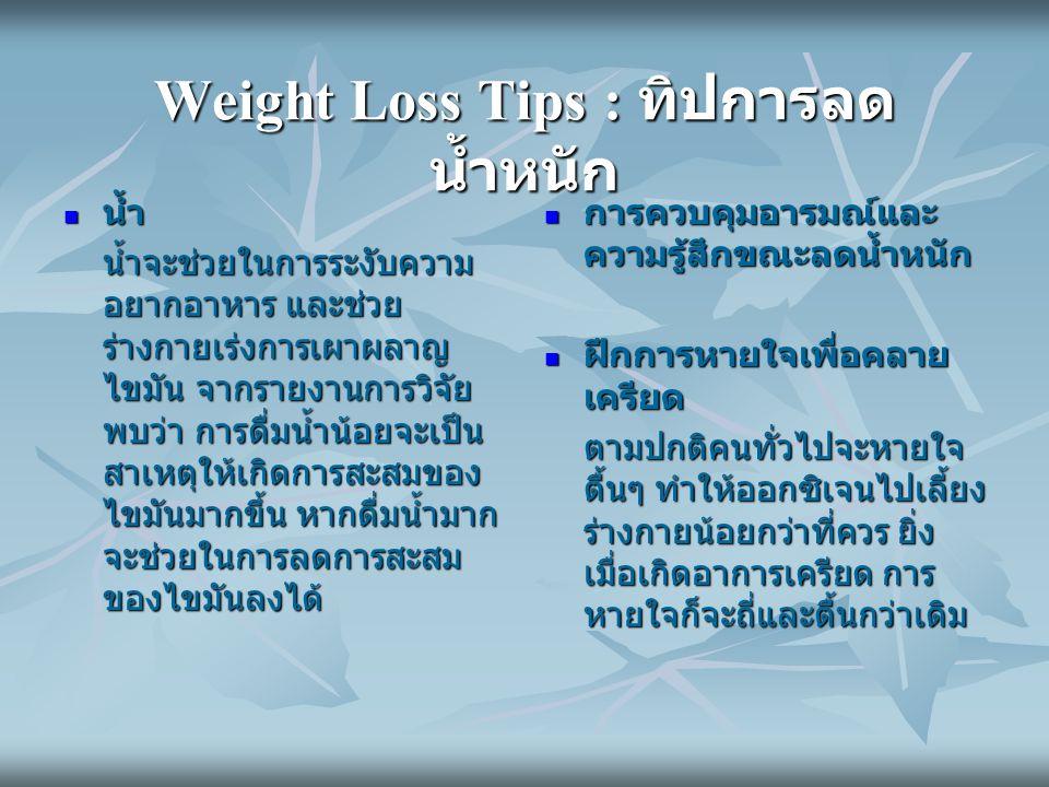 Weight Loss Tips : ทิปการลด น้ำหนัก น้ำ น้ำ น้ำจะช่วยในการระงับความ อยากอาหาร และช่วย ร่างกายเร่งการเผาผลาญ ไขมัน จากรายงานการวิจัย พบว่า การดื่มน้ำน้