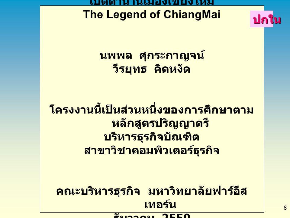 6 เปิดตำนานเมืองเชียงใหม่ The Legend of ChiangMai นพพล ศุกระกาญจน์ วีรยุทธ คิดหงัด โครงงานนี้เป็นส่วนหนึ่งของการศึกษาตาม หลักสูตรปริญญาตรี บริหารธุรกิ