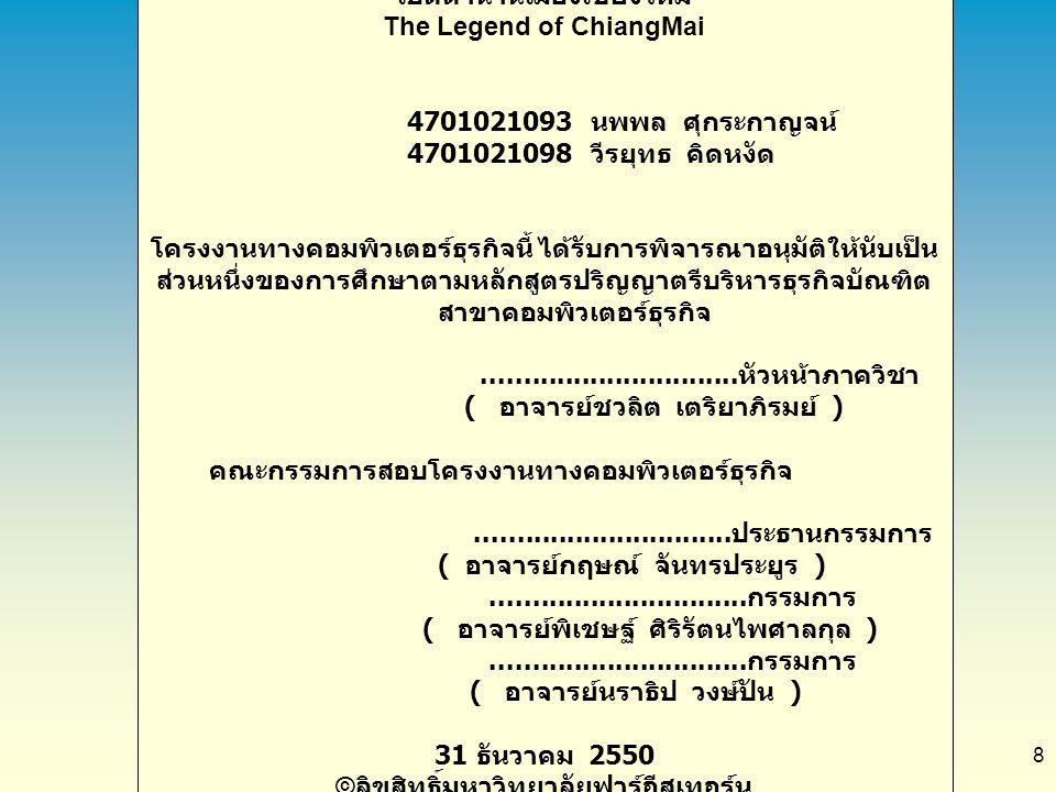 8 เปิดตำนานเมืองเชียงใหม่ The Legend of ChiangMai 4701021093 นพพล ศุกระกาญจน์ 4701021098 วีรยุทธ คิดหงัด โครงงานทางคอมพิวเตอร์ธุรกิจนี้ ได้รับการพิจาร
