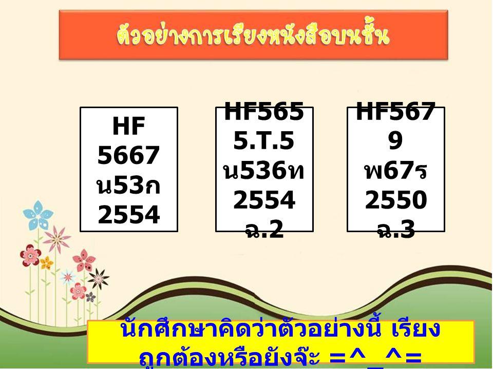 HF 5667 น 53 ก 2554 HF565 5.T.5 น 536 ท 2554 ฉ.2 HF567 9 พ 67 ร 2550 ฉ.3 นักศึกษาคิดว่าตัวอย่างนี้ เรียง ถูกต้องหรือยังจ๊ะ =^_^=