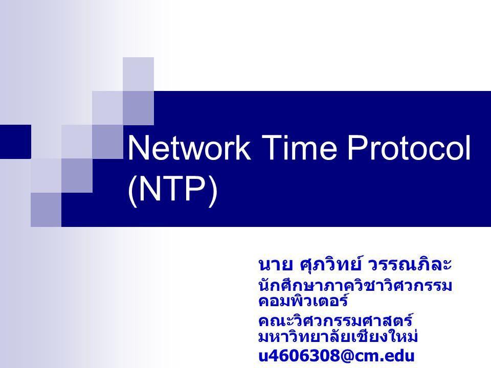 Network Time Protocol (NTP) นาย ศุภวิทย์ วรรณภิละ นักศึกษาภาควิชาวิศวกรรม คอมพิวเตอร์ คณะวิศวกรรมศาสตร์ มหาวิทยาลัยเชียงใหม่ u4606308@cm.edu