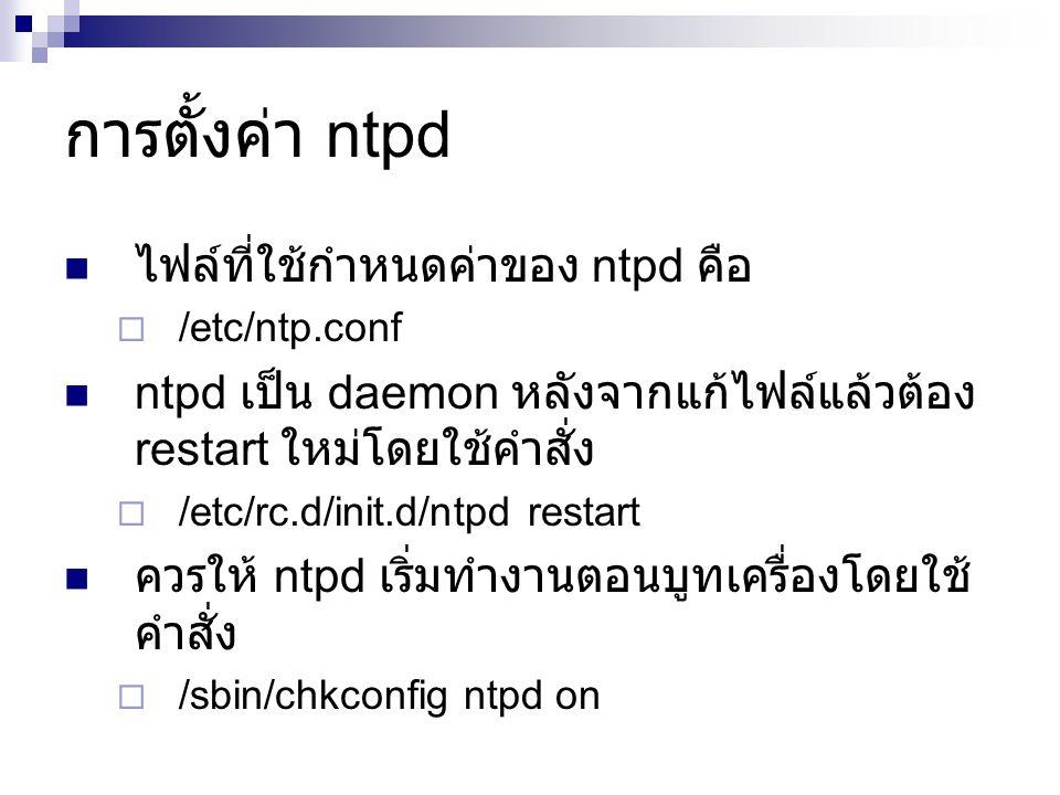 การตั้งค่า ntpd ไฟล์ที่ใช้กำหนดค่าของ ntpd คือ  /etc/ntp.conf ntpd เป็น daemon หลังจากแก้ไฟล์แล้วต้อง restart ใหม่โดยใช้คำสั่ง  /etc/rc.d/init.d/ntpd restart ควรให้ ntpd เริ่มทำงานตอนบูทเครื่องโดยใช้ คำสั่ง  /sbin/chkconfig ntpd on