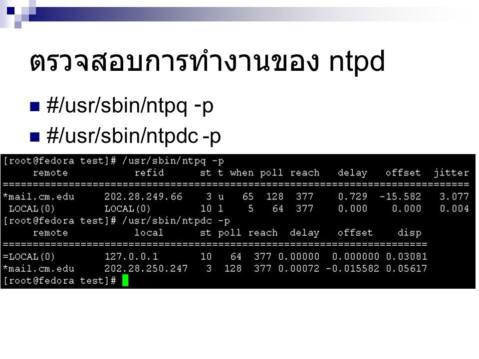 #/usr/sbin/ntpq -p #/usr/sbin/ntpdc -p ตรวจสอบการทำงานของ ntpd