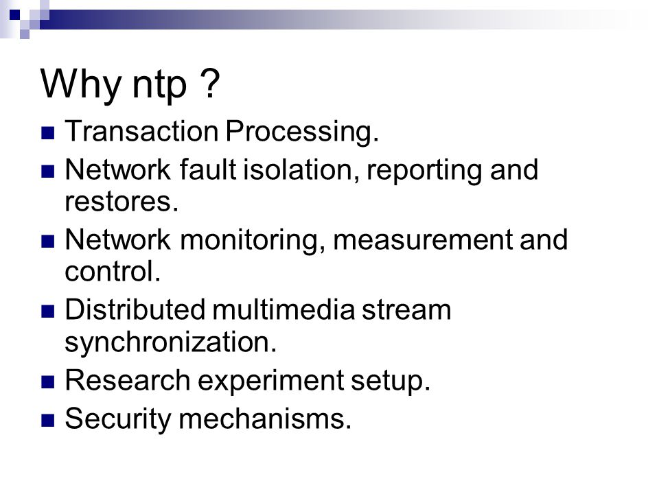 Why ntp ? Transaction Processing. Network fault isolation, reporting and restores. Network monitoring, measurement and control. Distributed multimedia