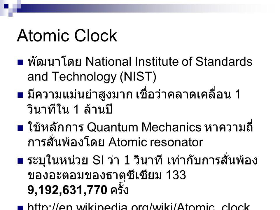 Atomic Clock พัฒนาโดย National Institute of Standards and Technology (NIST) มีความแม่นยำสูงมาก เชื่อว่าคลาดเคลื่อน 1 วินาทีใน 1 ล้านปี ใช้หลักการ Quantum Mechanics หาความถี่ การสั่นพ้องโดย Atomic resonator ระบุในหน่วย SI ว่า 1 วินาที เท่ากับการสั่นพ้อง ของอะตอมของธาตุซีเซียม 133 9,192,631,770 ครั้ง http://en.wikipedia.org/wiki/Atomic_clock