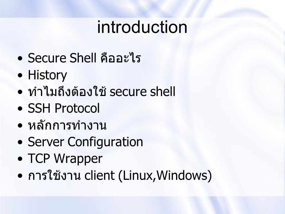 introduction Secure Shell คืออะไร History ทำไมถึงต้องใช้ secure shell SSH Protocol หลักการทำงาน Server Configuration TCP Wrapper การใช้งาน client (Linux,Windows)