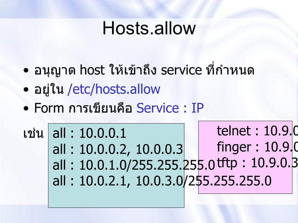 Hosts.allow อนุญาต host ให้เข้าถึง service ที่กำหนด อยู่ใน /etc/hosts.allow Form การเขียนคือ Service : IP เช่น all : 10.0.0.1 all : 10.0.0.2, 10.0.0.3