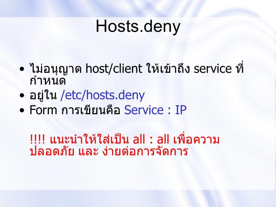 Hosts.deny ไม่อนุญาต host/client ให้เข้าถึง service ที่ กำหนด อยู่ใน /etc/hosts.deny Form การเขียนคือ Service : IP !!!! แนะนำให้ใส่เป็น all : all เพื่