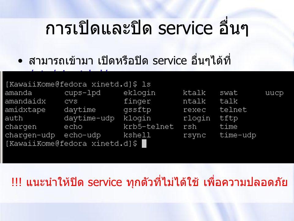 การเปิดและปิด service อื่นๆ สามารถเข้ามา เปิดหรือปิด service อื่นๆได้ที่ /etc/xinetd.d/ !!! แนะนำให้ปิด service ทุกตัวที่ไม่ได้ใช้ เพื่อความปลอดภัย