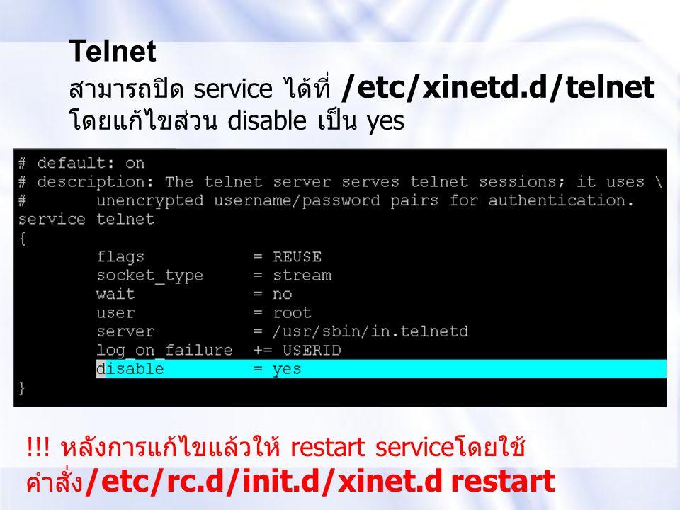 Telnet สามารถปิด service ได้ที่ /etc/xinetd.d/telnet โดยแก้ไขส่วน disable เป็น yes !!! หลังการแก้ไขแล้วให้ restart service โดยใช้ คำสั่ง /etc/rc.d/ini
